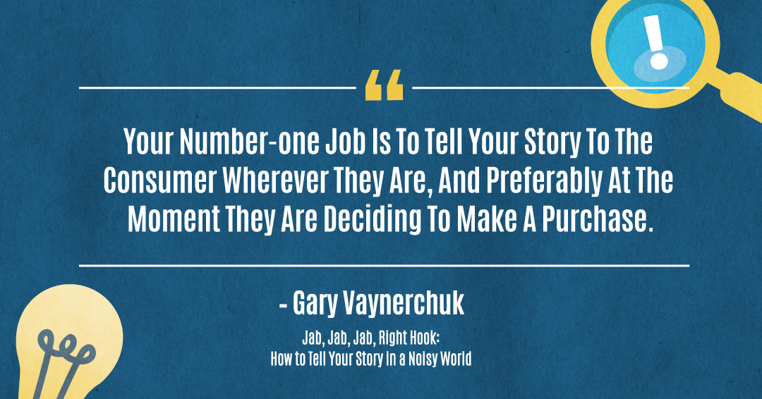 ...your number-one job is to tell your story to the consumer wherever they are, and preferably at the moment they are deciding to make a purchase. –Gary Vaynerchuk quote
