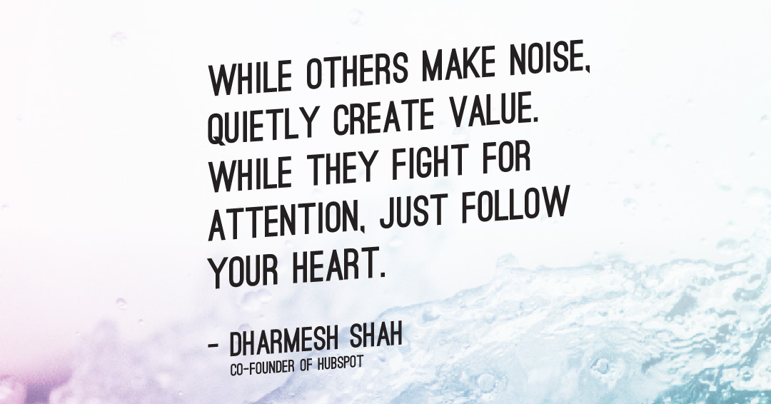 While others make noise, quietly create value. While they fight for attention, just follow your heart. –Dharmesh Shah quote
