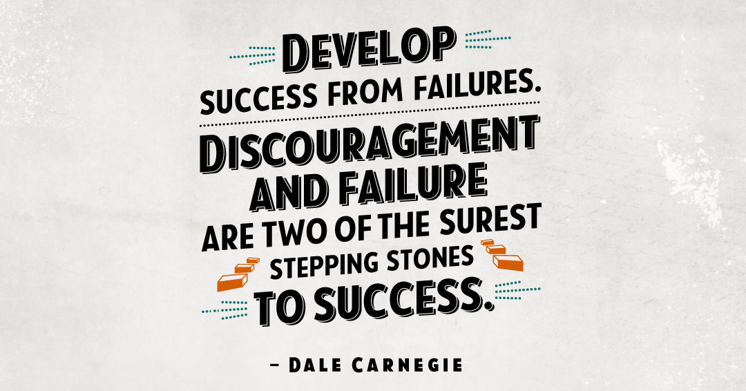 Develop success from failures. Discouragement and failure are two of the surest stepping stones to success. –Dale Carnegie quote