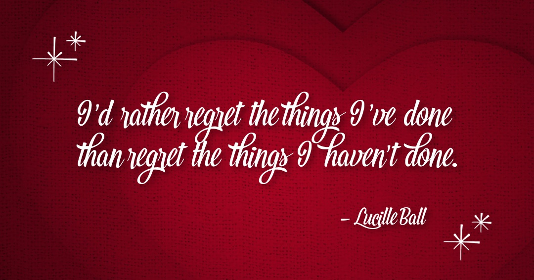 I'd rather regret the things I've done than regret the things I haven't done. –Lucille Ball quote