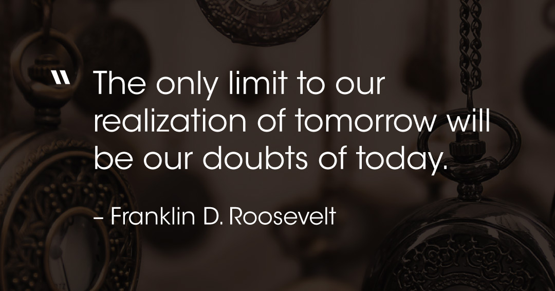 The only limit to our realization of tomorrow will be our doubts of today. –Franklin D. Roosevelt quote