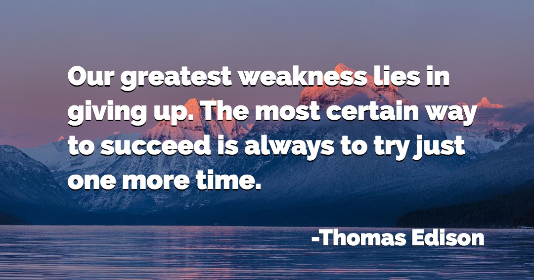 Our greatest weakness lies in giving up. The most certain way to succeed is always to try just one more time. –Thomas Edison quote