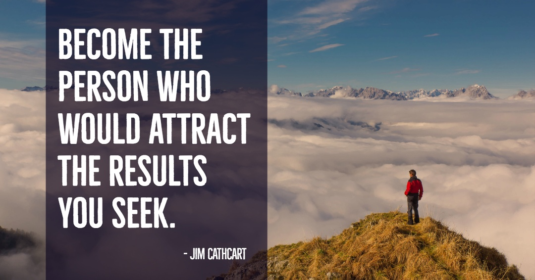 Become the person who would attract the results you seek. –Jim Cathcart quote