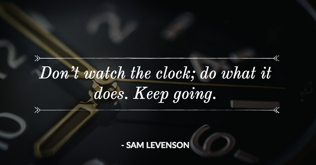 Don't watch the clock; do what it does. Keep going. –Sam Levenson quote