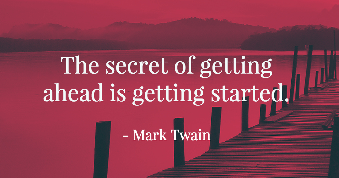 The secret of getting ahead is getting started. –Mark Twain quote