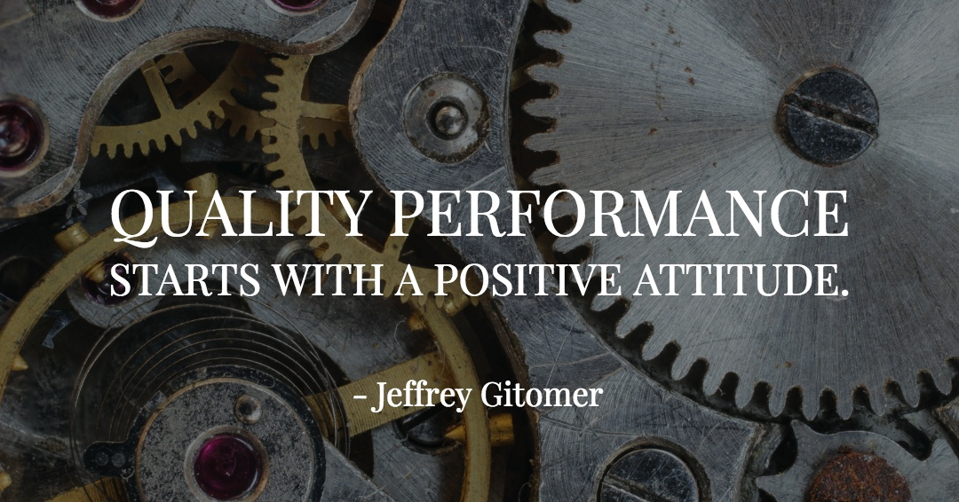 Quality performance starts with a positive attitude. –Jeffrey Gitomer quote