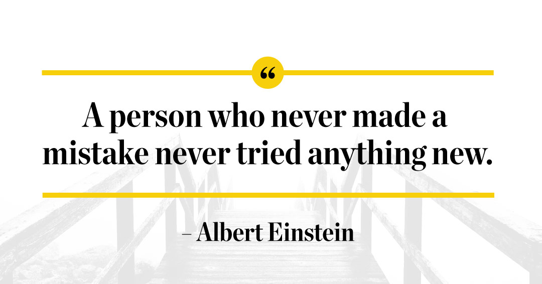 A person who never made a mistake never tried anything new. –Albert Einstein quote