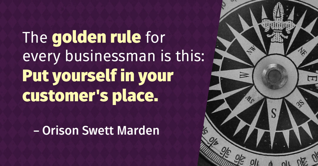 The golden rule for every businessman is this: Put yourself in your customer