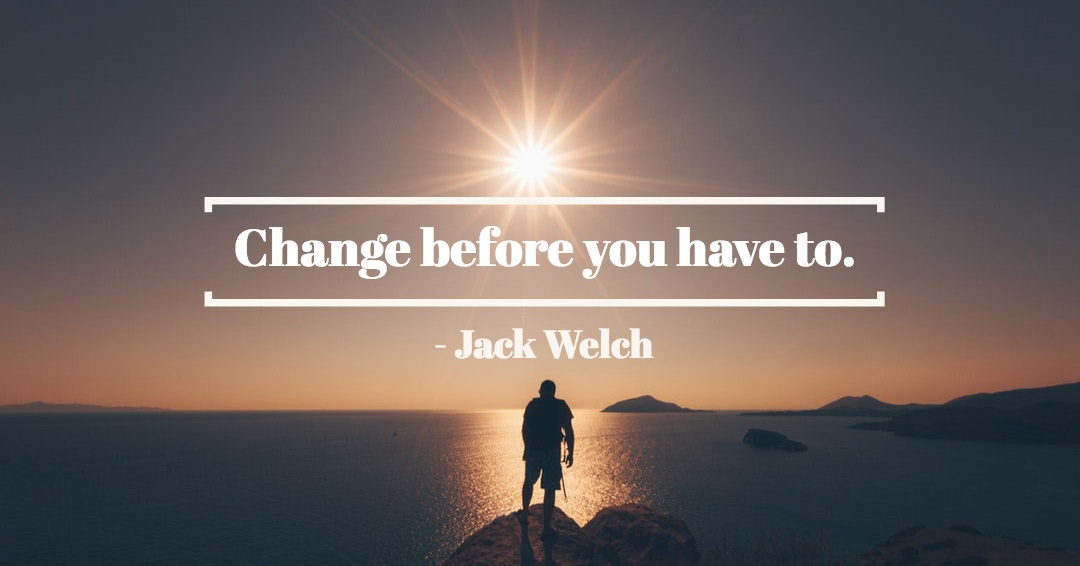 Change before you have to. –Jack Welch quote