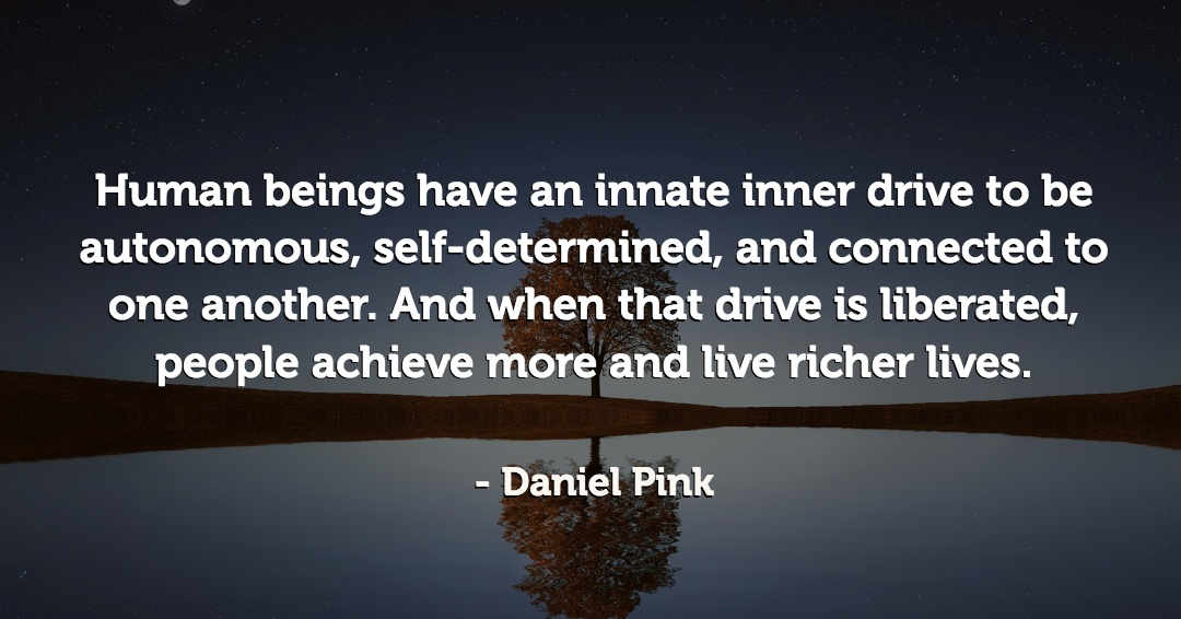 Human beings have an innate inner drive to be autonomous, self-determined, and connected to one another. And when that drive is liberated, people achieve more and live richer lives. –Daniel Pink quote
