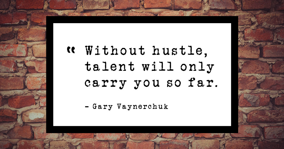 Without hustle, talent will only carry you so far. –Gary Vaynerchuk quote