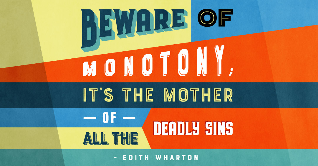 Beware of monotony; it's the mother of all deadly sins. –Edith Wharton quote