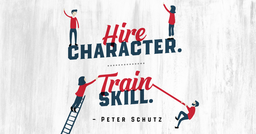 Hire character. Train skill. –Peter Schutz quote