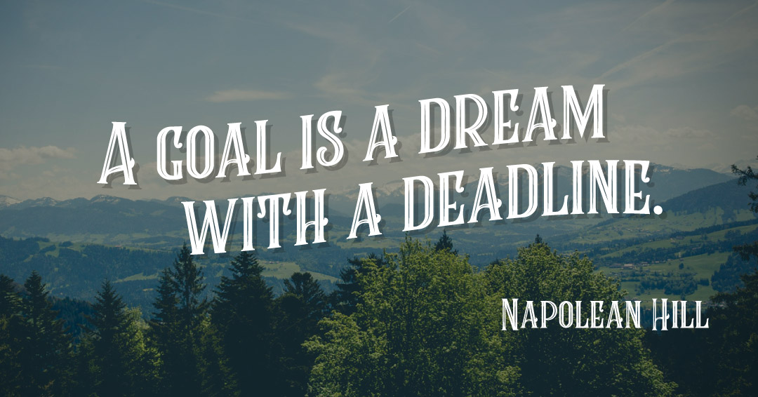 A goal is a dream with a deadline. –Napolean Hill quote