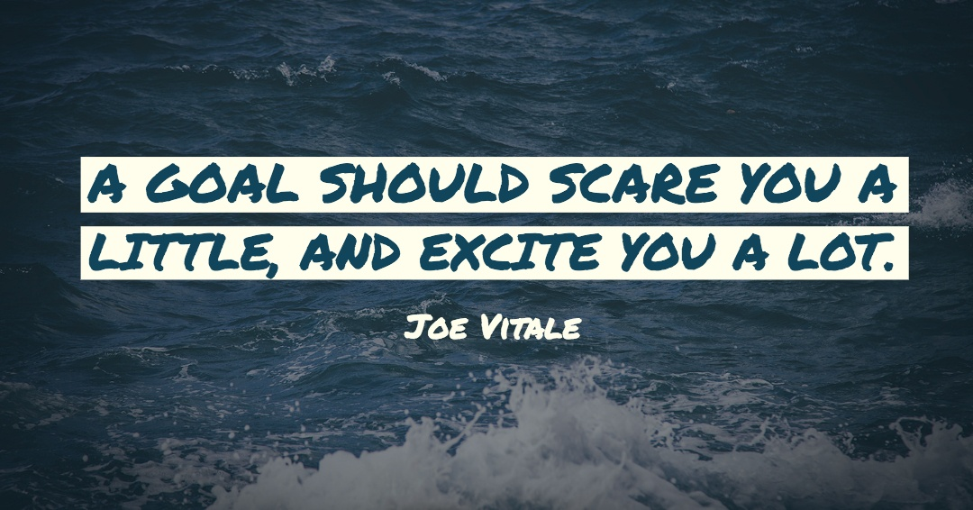 A goal should scare you a little, and excite you a lot. –Joe Vitale quote