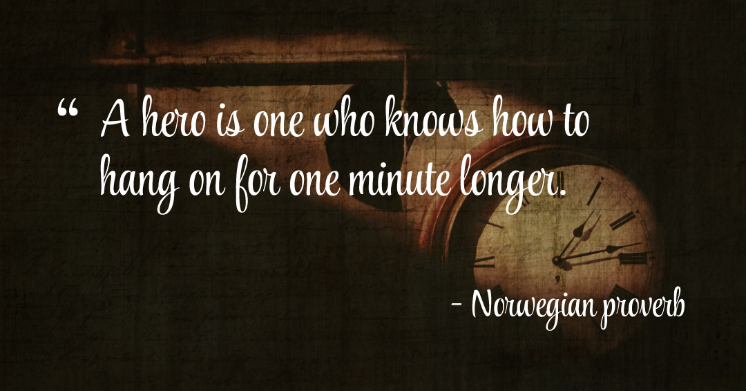 A hero is one who knows how to hang on for one minute longer. –Norwegian proverb quote