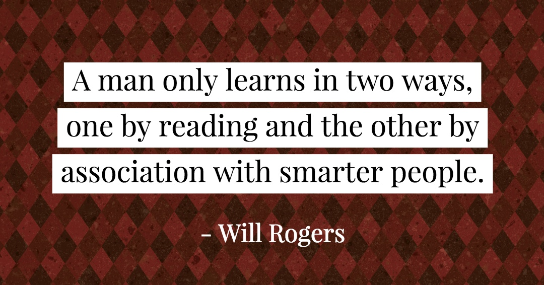 A man only learns in two ways, one by reading and the other by association with smarter people. –Will Rogers quote