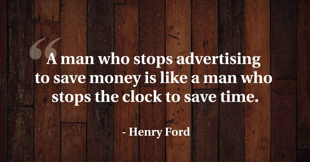 A man who stops advertising to save money is like a man who stops the clock to save time. –Henry Ford quote