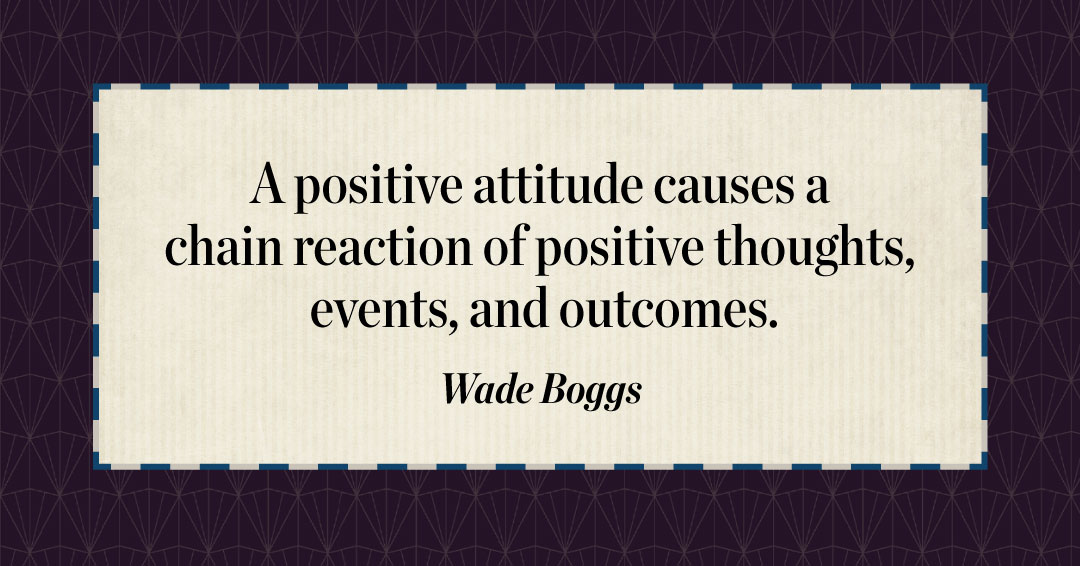 A positive attitude causes a chain reaction of positive thoughts, events, and outcomes. –Wade Boggs quote