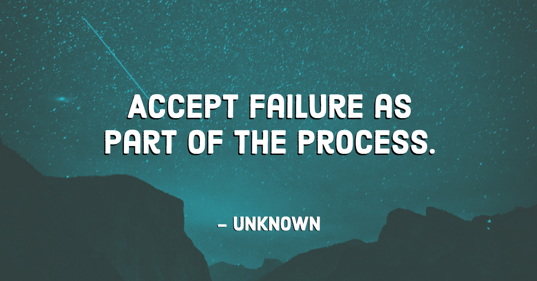 Accept failure as part of the process. –Unknown quote