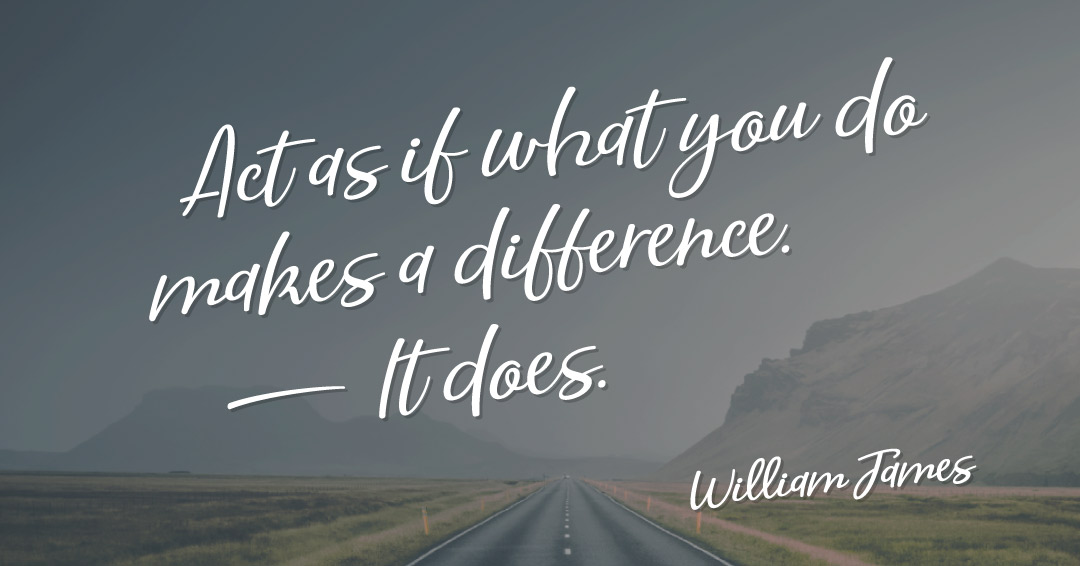 Act as if what you do makes a difference. It does. –William James quote
