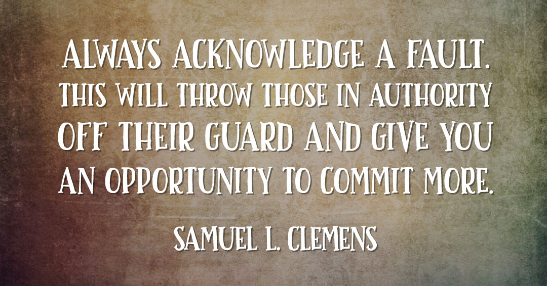 Always acknowledge a fault. This will throw those in authority off their guard and give you an opportunity to commit more. –Samuel L. Clemens quote