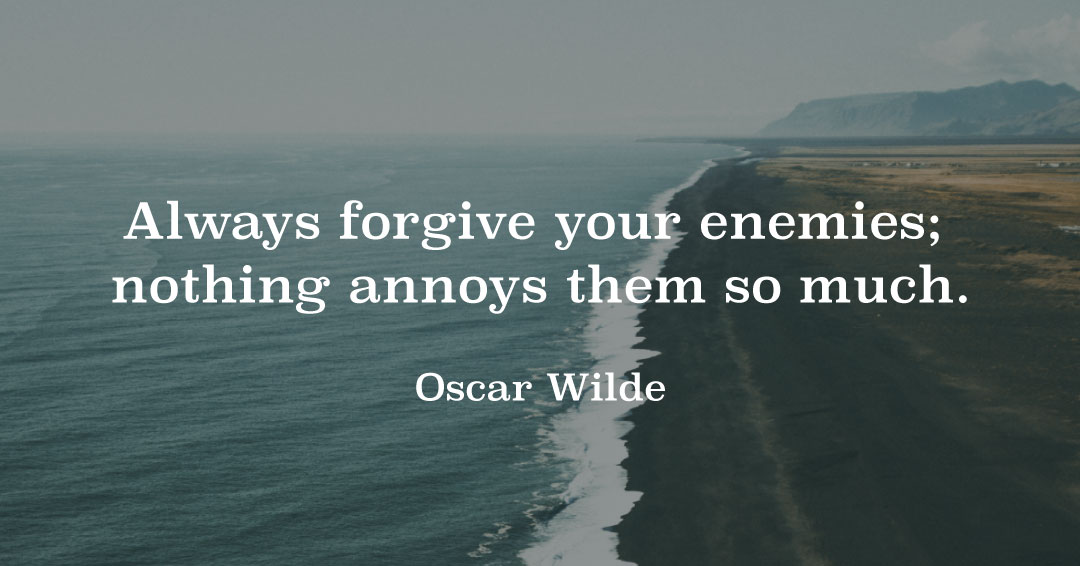 Always forgive your enemies; nothing annoys them so much. –Oscar Wilde quote