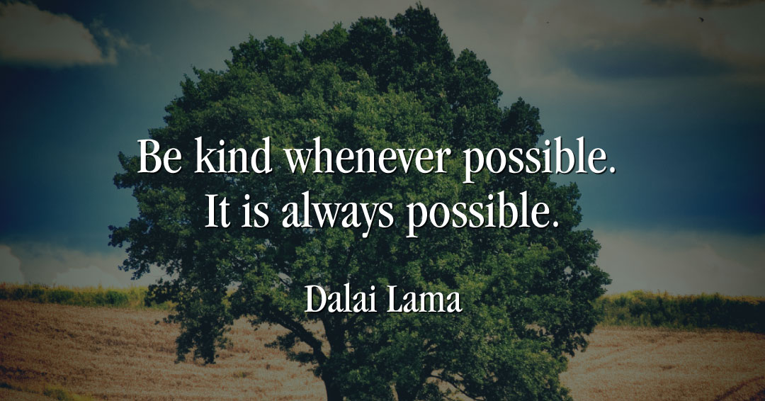 Be kind whenever possible. It is always possible. –Dalai Lama quote