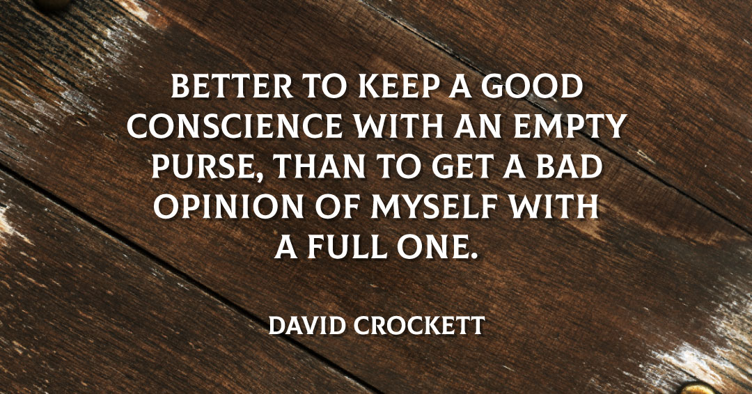 Better to keep a good conscience with an empty purse, than to get a bad opinion of myself with a full one. –David Crockett quote