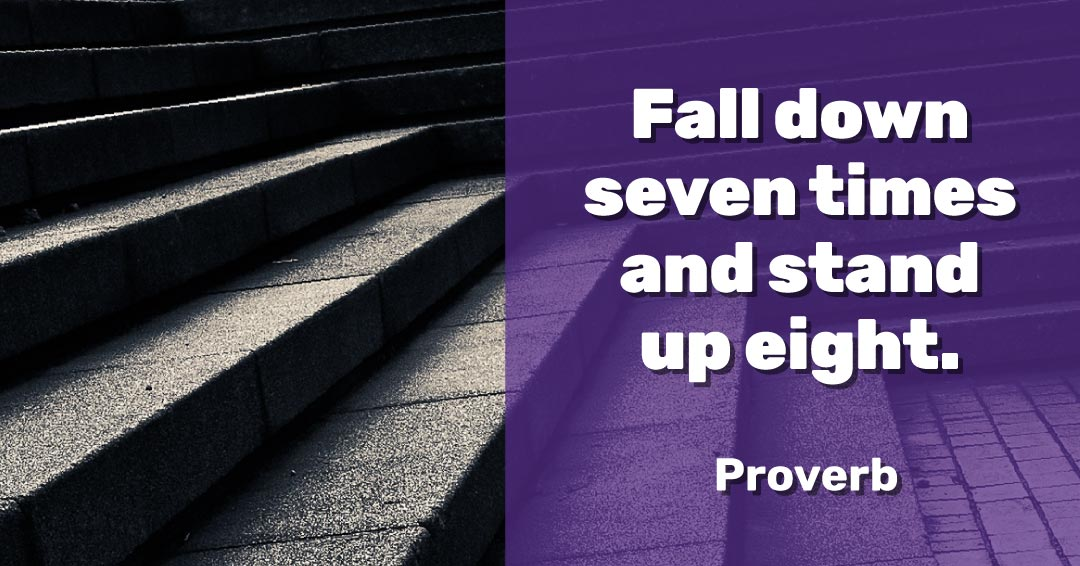 Fall down seven times and stand up eight. –Proverb quote