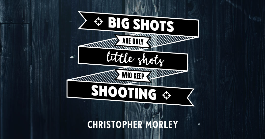 Big shots are only little shots who keep shooting. –Christopher Morley quote