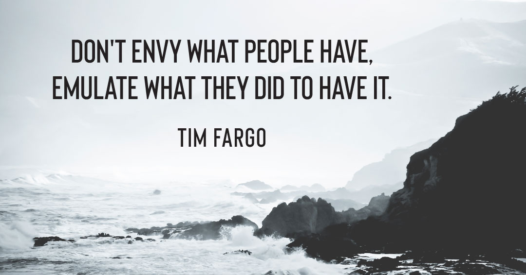 Don't envy what people have, emulate what they did to have it. –Tim Fargo quote