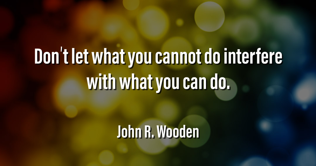 Don't let what you cannot do interfere with what you can do. –John R. Wooden quote