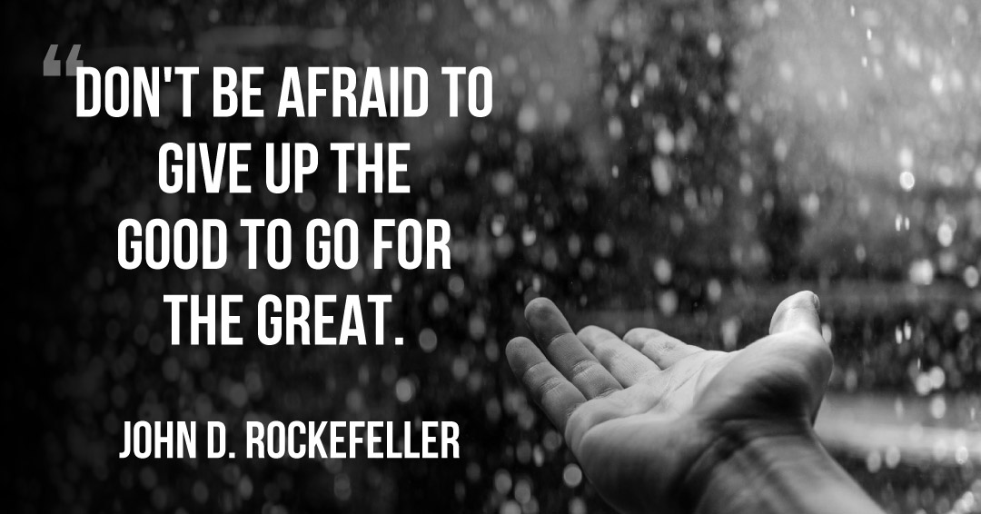 Don't be afraid to give up the good to go for the great. –John D. Rockefeller quote