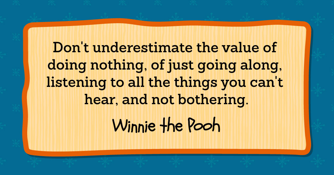 Don't underestimate the value of doing nothing, of just going along, listening to all the things you can't hear, and not bothering. –Winnie the Pooh quote