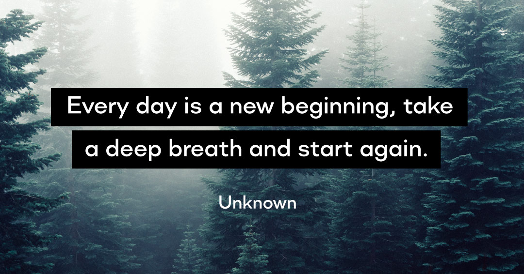 Every day is a new beginning, take a deep breath and start again. –Unknown quote
