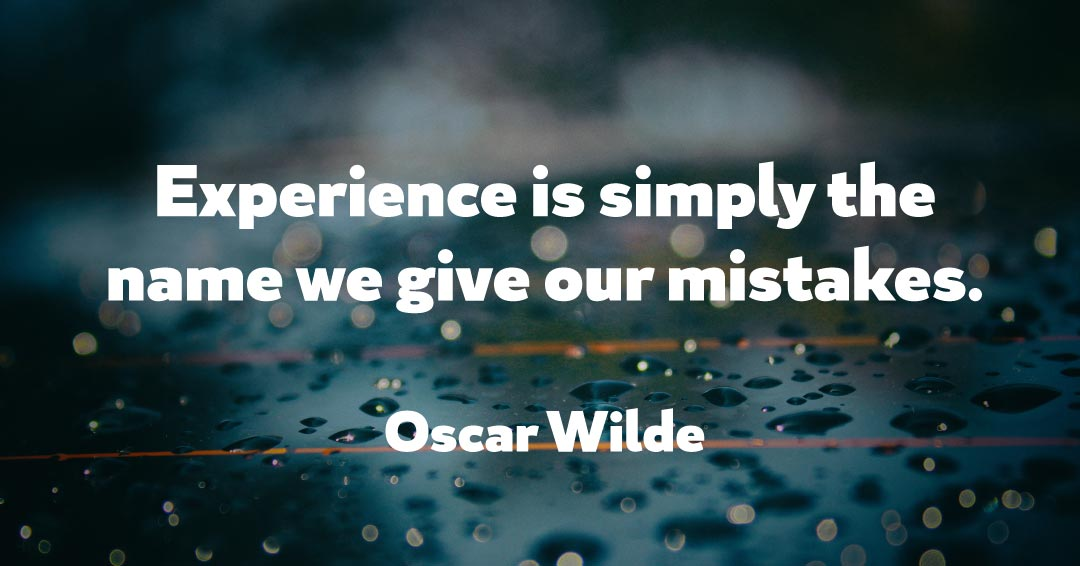 Experience is simply the name we give our mistakes. –Oscar Wilde quote