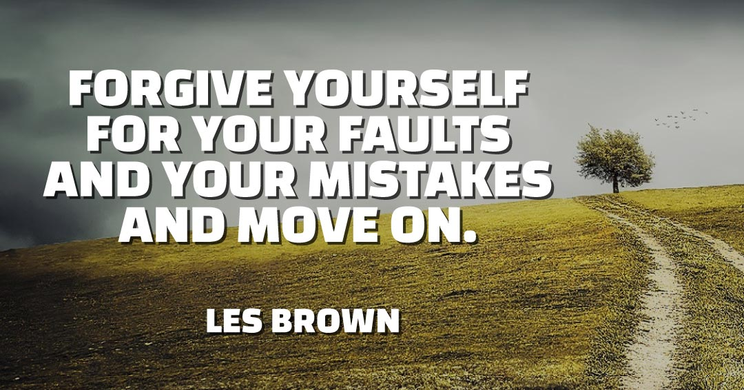 Forgive yourself for your faults and your mistakes and move on. –Les Brown quote