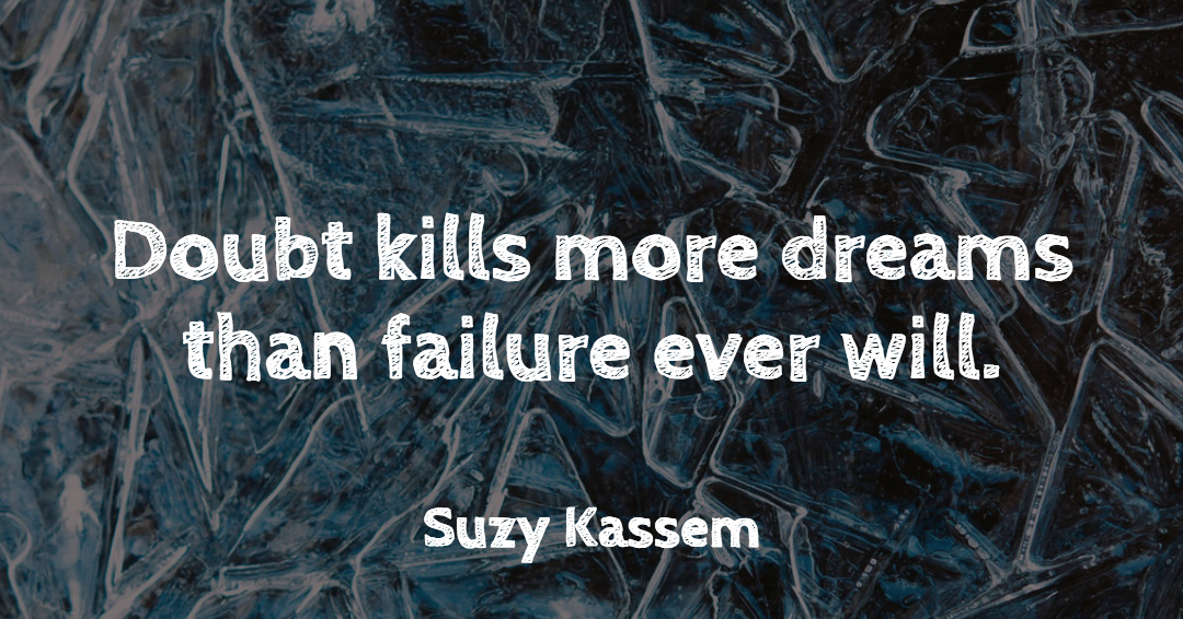 Doubt kills more dreams than failure ever will. –Suzy Kassem quote