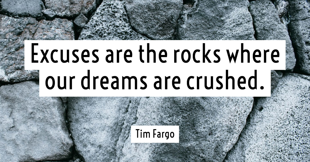 Excuses are the rocks where our dreams are crushed. –Tim Fargo quote
