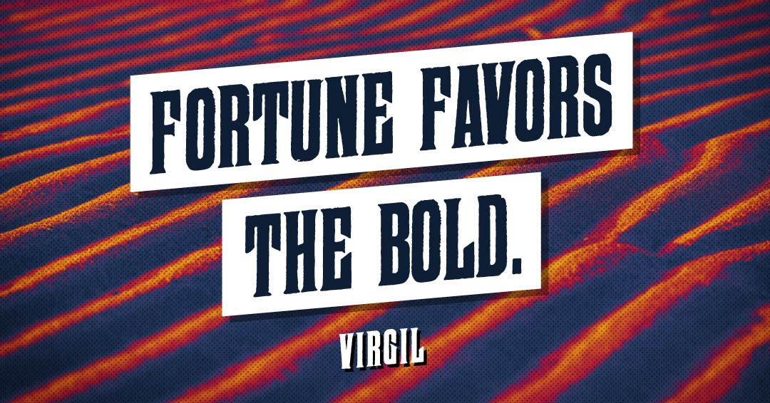 Fortune favors the bold. –Virgil quote
