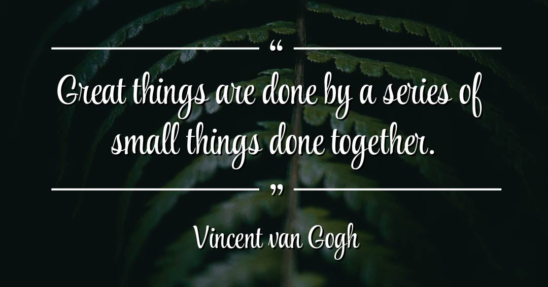 Great things are done by a series of small things done together. –Vincent van Gogh quote