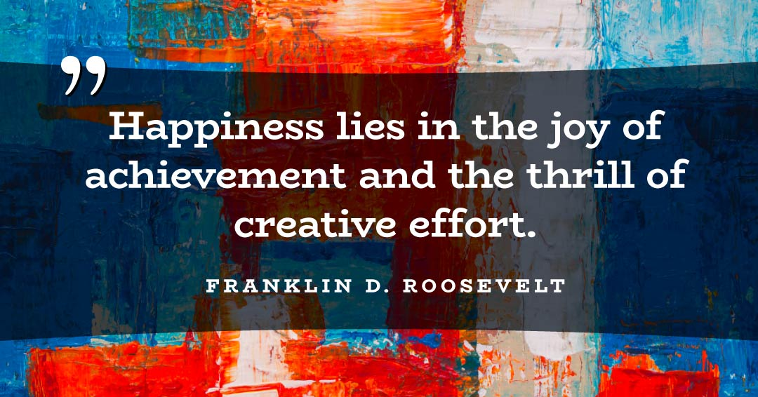 Happiness lies in the joy of achievement and the thrill of creative effort. –Franklin D. Roosevelt quote