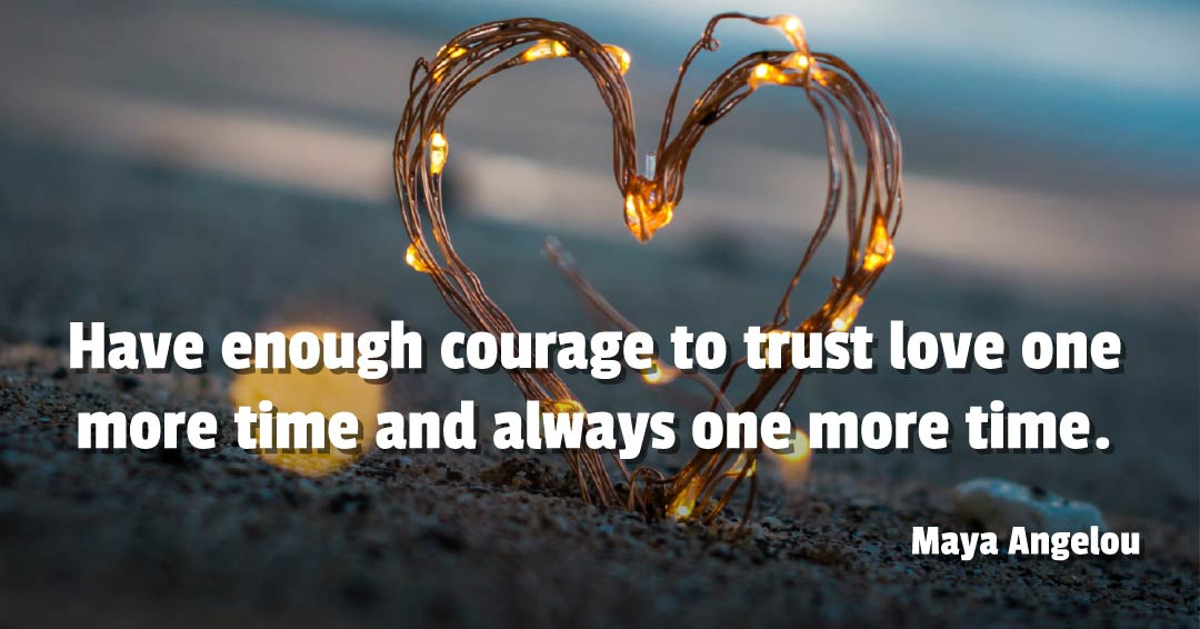 Have enough courage to trust love one more time and always one more time. –Maya Angelou quote