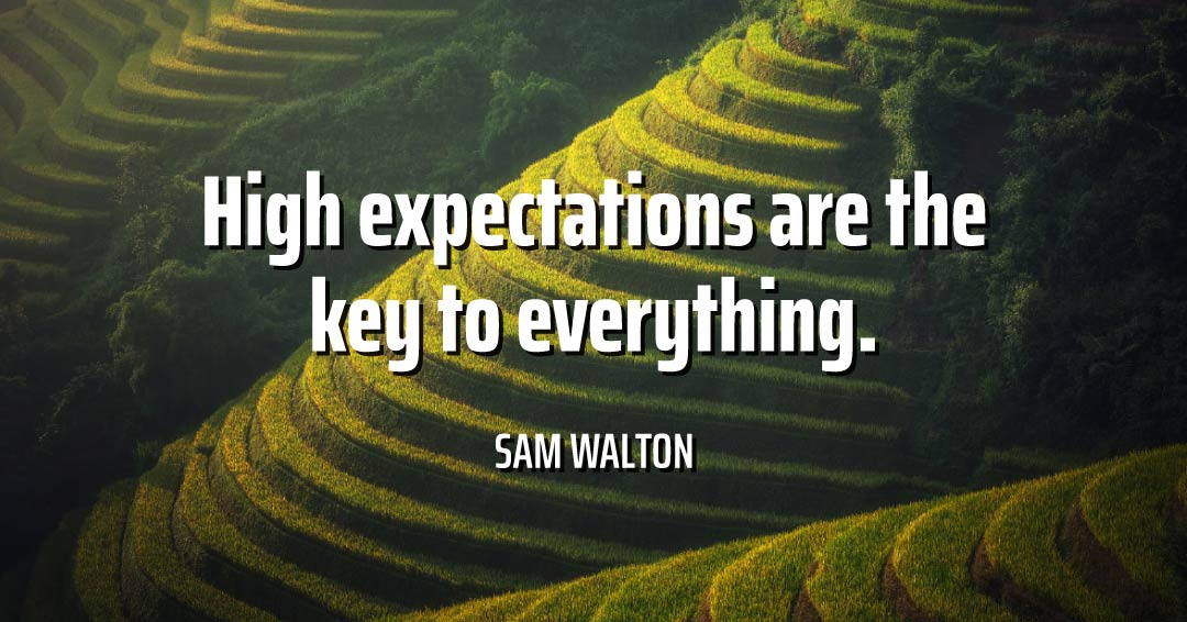 High expectations are the key to everything. –Sam Walton quote