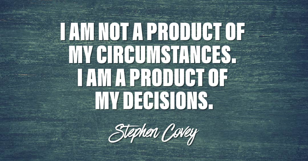 I am not a product of my circumstances. I am a product of my decisions. –Stephen Covey quote