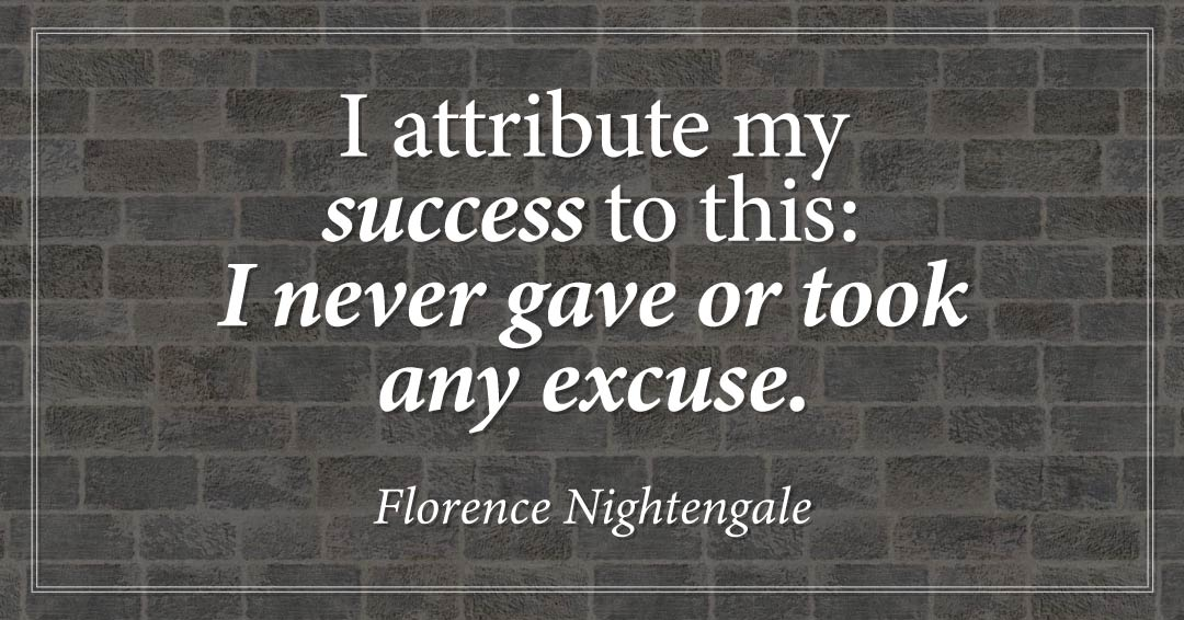 I attribute my success to this: I never gave or took any excuse. –Florence Nightengale quote