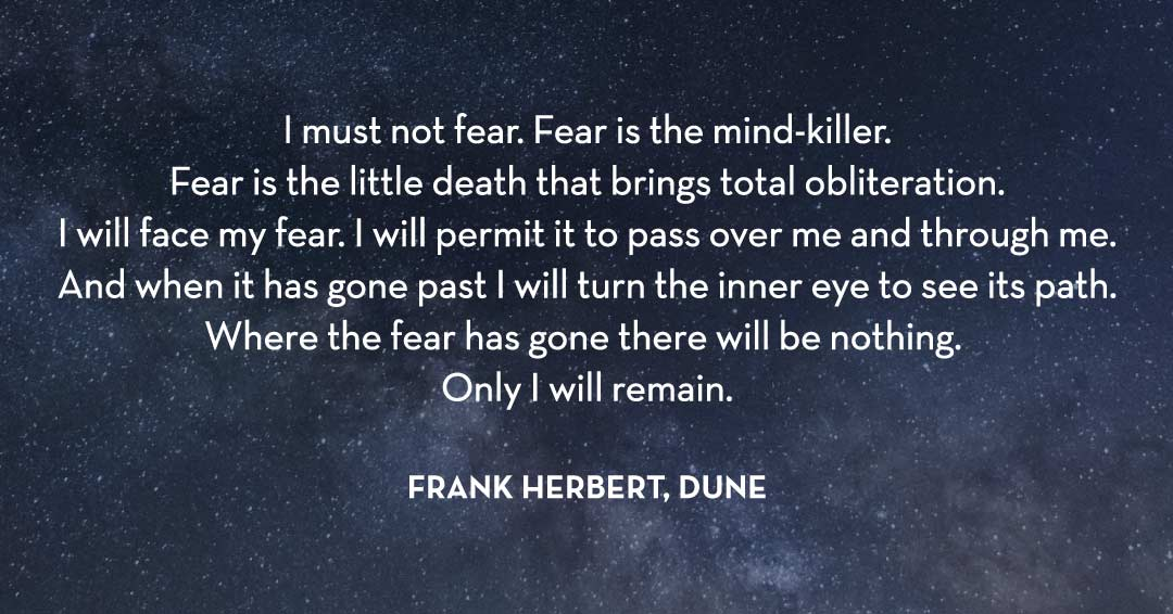 I must not fear. Fear is the mind-killer. Fear is the little death that brings total obliteration. I will face my fear. I will permit it to pass over me and through me. And when it has gone past I will turn the inner eye to see its path. Where the fear has gone there will be nothing. Only I will remain. –Frank Herbert, Dune quote