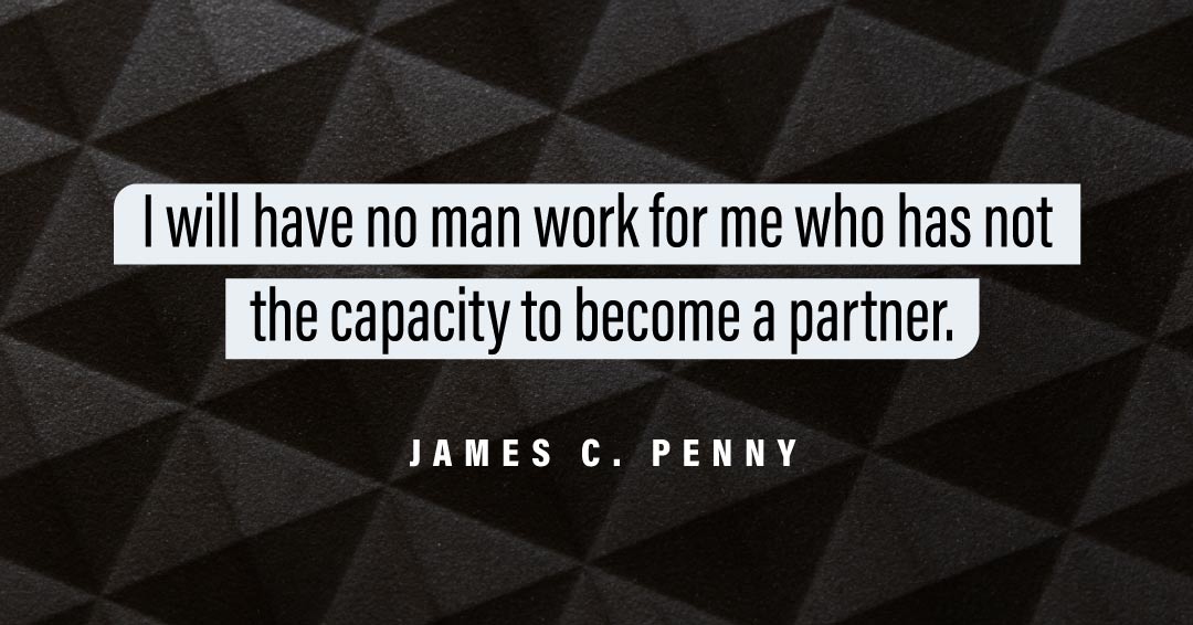 I will have no man work for me who has not the capacity to become a partner. –James C. Penny quote