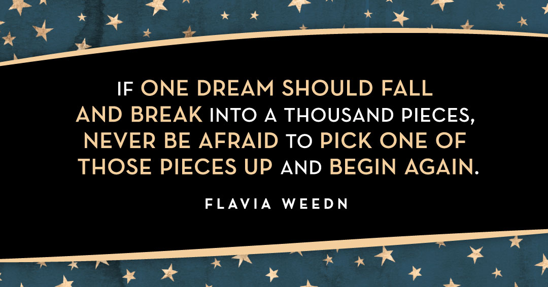 If one dream should fall and break into a thousand pieces, never be afraid to pick one of those pieces up and begin again. –Flavia Weedn quote